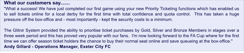 "What our customers say....... ""What a success! We have just completed our first game using your Priority Events module which has enabled us to sell tickets online for a local derby with total access and quota control for the first time.  This has taken a huge pressure off the box-office and - most importantly - kept the police presence to a minimum.  The fact that we were able to prioritise ticket purchases by Gold, Silver and Bronze Members in stages over a three week period has proved very popular with our fans.  I'm now looking forward to the FA Cup where for the first time we can offer season ticket holders the chance to buy their normal seat online and save queueing at the box-office.""  Andy Gillard - Operations Manager, Exeter City FC What our customers say....... ""What a success! We have just completed our first game using your new Priority Ticketing functions which has enabled us to sell tickets online for a local derby for the first time with total confidence and quota control.  This has taken a huge pressure off the box-office and - most importantly - kept the security costs to a minimum.    The Glitnir System provided the ability to prioritise ticket purchases by Gold, Silver and Bronze Members in stages over a three week period and this has proved very popular with our fans.  I'm now looking forward to the FA Cup where for the first time we can offer season ticket holders the chance to buy their normal seat online and save queueing at the box-office.""  Andy Gillard - Operations Manager, Exeter City FC"